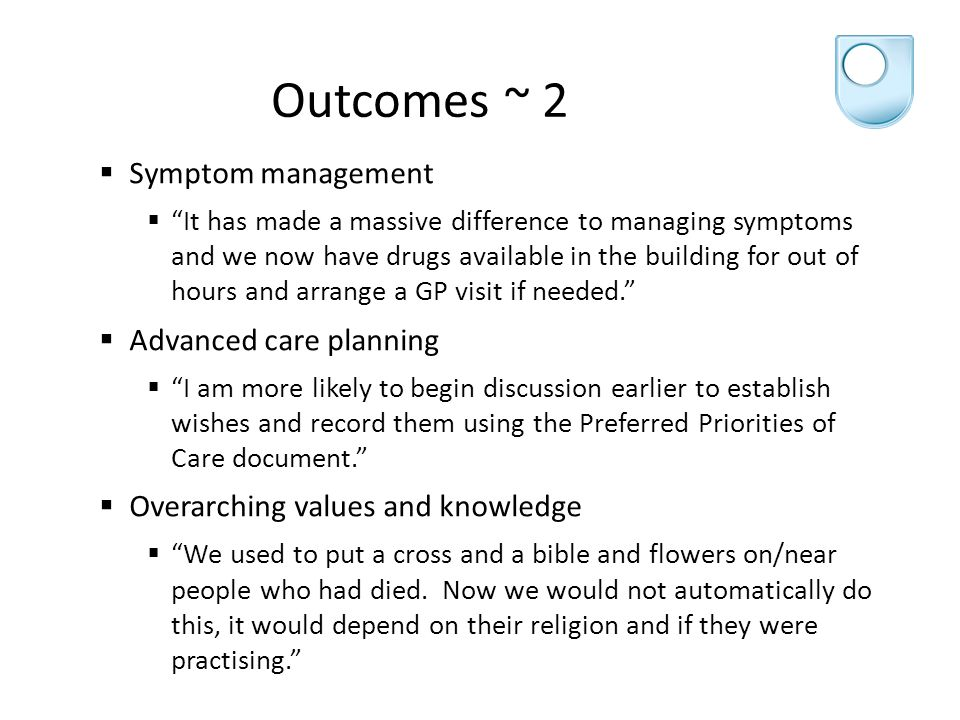 Outcomes ~ 2  Symptom management  It has made a massive difference to managing symptoms and we now have drugs available in the building for out of hours and arrange a GP visit if needed.  Advanced care planning  I am more likely to begin discussion earlier to establish wishes and record them using the Preferred Priorities of Care document.  Overarching values and knowledge  We used to put a cross and a bible and flowers on/near people who had died.