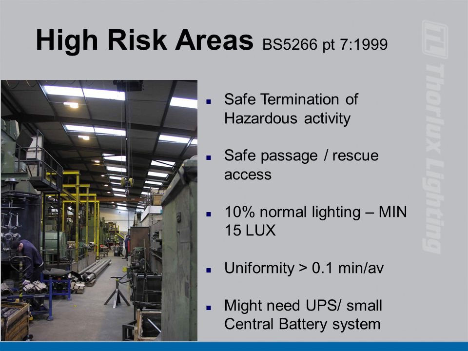 High Risk Areas BS5266 pt 7:1999 n Safe Termination of Hazardous activity n Safe passage / rescue access n 10% normal lighting – MIN 15 LUX n Uniformi