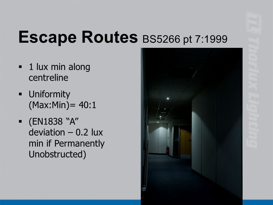 "Escape Routes BS5266 pt 7:1999  1 lux min along centreline  Uniformity (Max:Min)= 40:1  (EN1838 ""A"" deviation – 0.2 lux min if Permanently Unobstru"