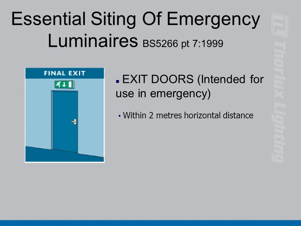 Essential Siting Of Emergency Luminaires BS5266 pt 7:1999 n EXIT DOORS (Intended for use in emergency) Within 2 metres horizontal distance