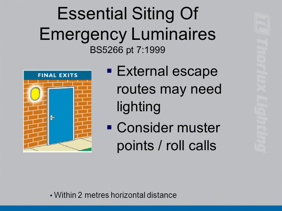 Essential Siting Of Emergency Luminaires BS5266 pt 7:1999   External escape routes may need lighting   Consider muster points / roll calls Within