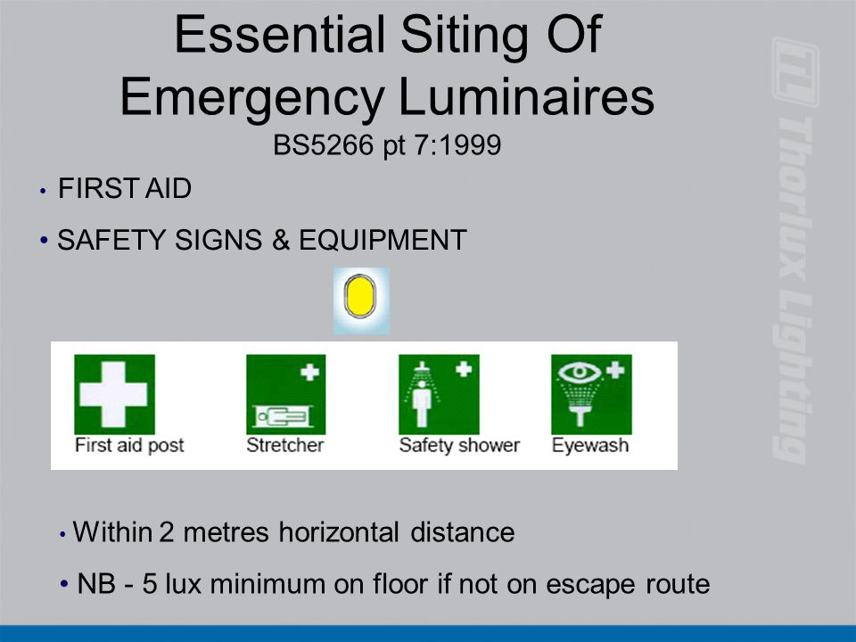 Essential Siting Of Emergency Luminaires BS5266 pt 7:1999 Within 2 metres horizontal distance NB - 5 lux minimum on floor if not on escape route FIRST