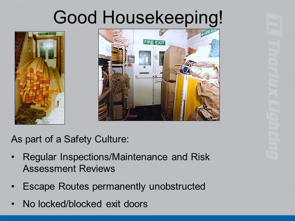 Good Housekeeping! As part of a Safety Culture: Regular Inspections/Maintenance and Risk Assessment Reviews Escape Routes permanently unobstructed No