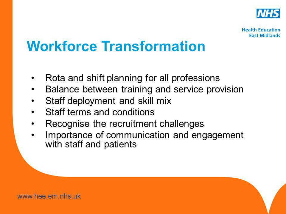 www.hee.nhs.uk www.hee.em.nhs.uk Workforce Transformation Rota and shift planning for all professions Balance between training and service provision Staff deployment and skill mix Staff terms and conditions Recognise the recruitment challenges Importance of communication and engagement with staff and patients
