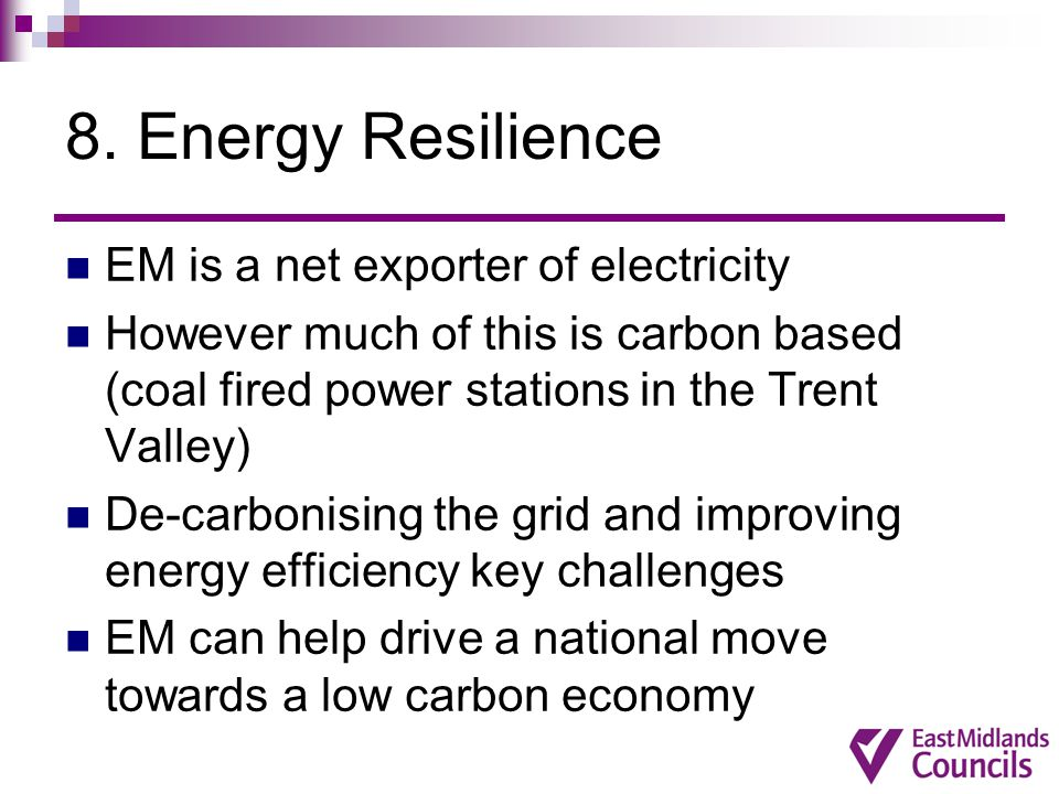 8. Energy Resilience EM is a net exporter of electricity However much of this is carbon based (coal fired power stations in the Trent Valley) De-carbo