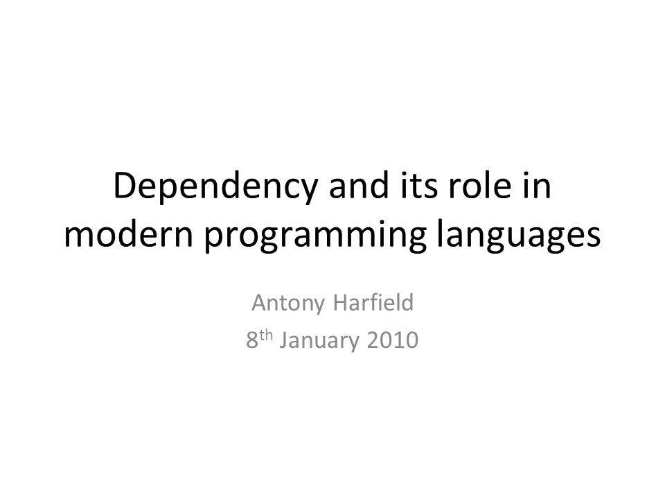 Dependency and its role in modern programming languages Antony Harfield 8 th January 2010