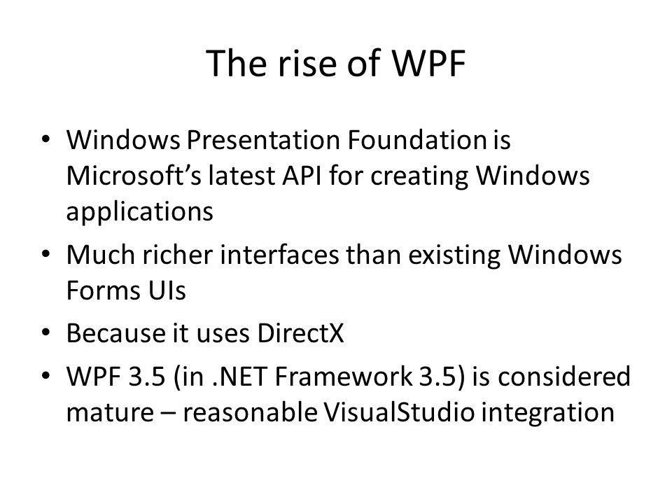 The rise of WPF Windows Presentation Foundation is Microsoft's latest API for creating Windows applications Much richer interfaces than existing Windows Forms UIs Because it uses DirectX WPF 3.5 (in.NET Framework 3.5) is considered mature – reasonable VisualStudio integration