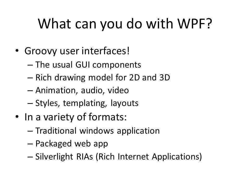 What can you do with WPF? Groovy user interfaces! – The usual GUI components – Rich drawing model for 2D and 3D – Animation, audio, video – Styles, te
