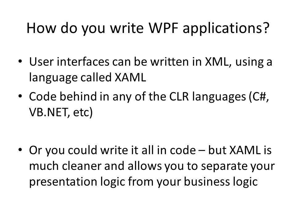How do you write WPF applications? User interfaces can be written in XML, using a language called XAML Code behind in any of the CLR languages (C#, VB