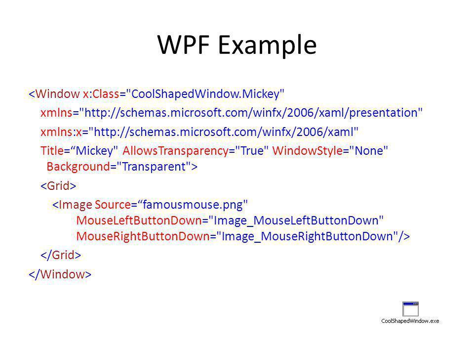 WPF Example <Window x:Class= CoolShapedWindow.Mickey xmlns= http://schemas.microsoft.com/winfx/2006/xaml/presentation xmlns:x= http://schemas.microsoft.com/winfx/2006/xaml Title= Mickey AllowsTransparency= True WindowStyle= None Background= Transparent >