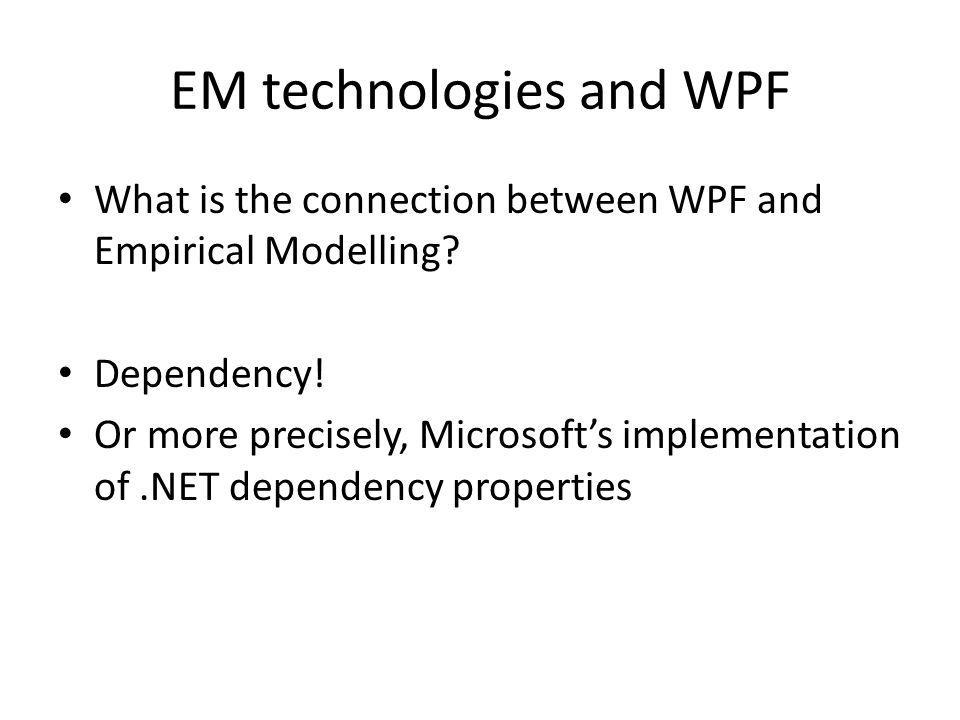 EM technologies and WPF What is the connection between WPF and Empirical Modelling? Dependency! Or more precisely, Microsoft's implementation of.NET d