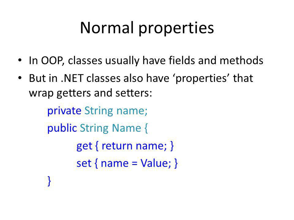 Normal properties In OOP, classes usually have fields and methods But in.NET classes also have 'properties' that wrap getters and setters: private String name; public String Name { get { return name; } set { name = Value; } }