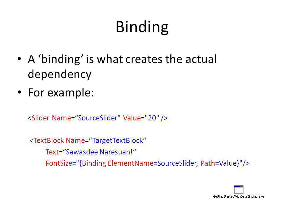 Binding A 'binding' is what creates the actual dependency For example: <TextBlock Name= TargetTextBlock Text= Sawasdee Naresuan! FontSize= {Binding ElementName=SourceSlider, Path=Value} />