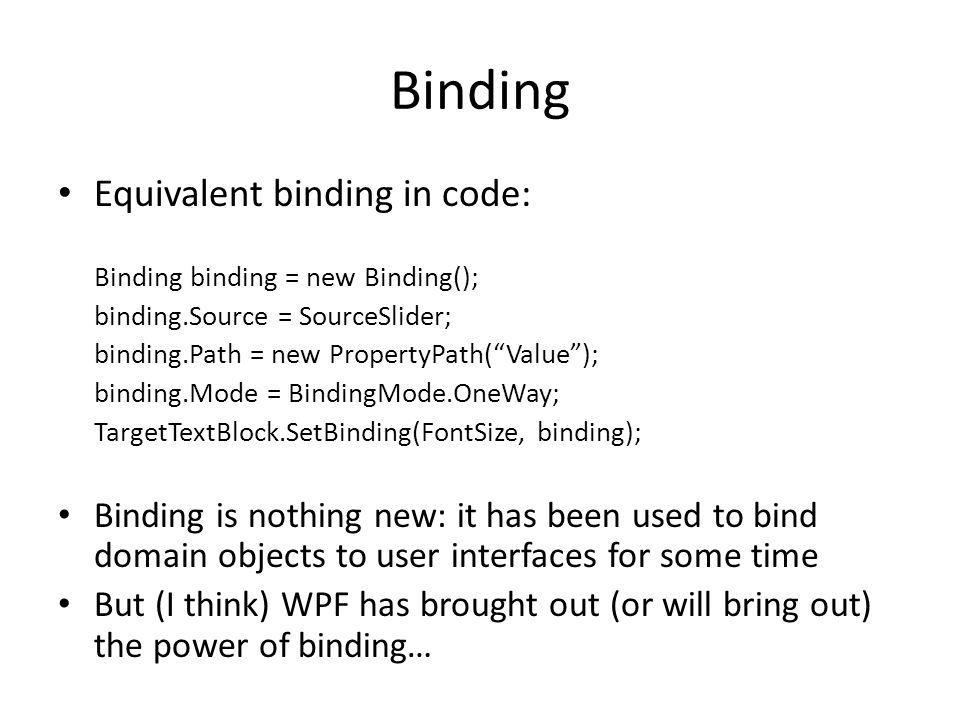 Binding Equivalent binding in code: Binding binding = new Binding(); binding.Source = SourceSlider; binding.Path = new PropertyPath( Value ); binding.Mode = BindingMode.OneWay; TargetTextBlock.SetBinding(FontSize, binding); Binding is nothing new: it has been used to bind domain objects to user interfaces for some time But (I think) WPF has brought out (or will bring out) the power of binding…