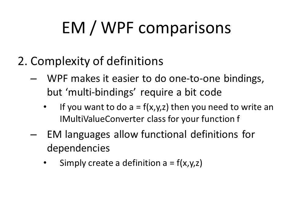 EM / WPF comparisons 2. Complexity of definitions – WPF makes it easier to do one-to-one bindings, but 'multi-bindings' require a bit code If you want