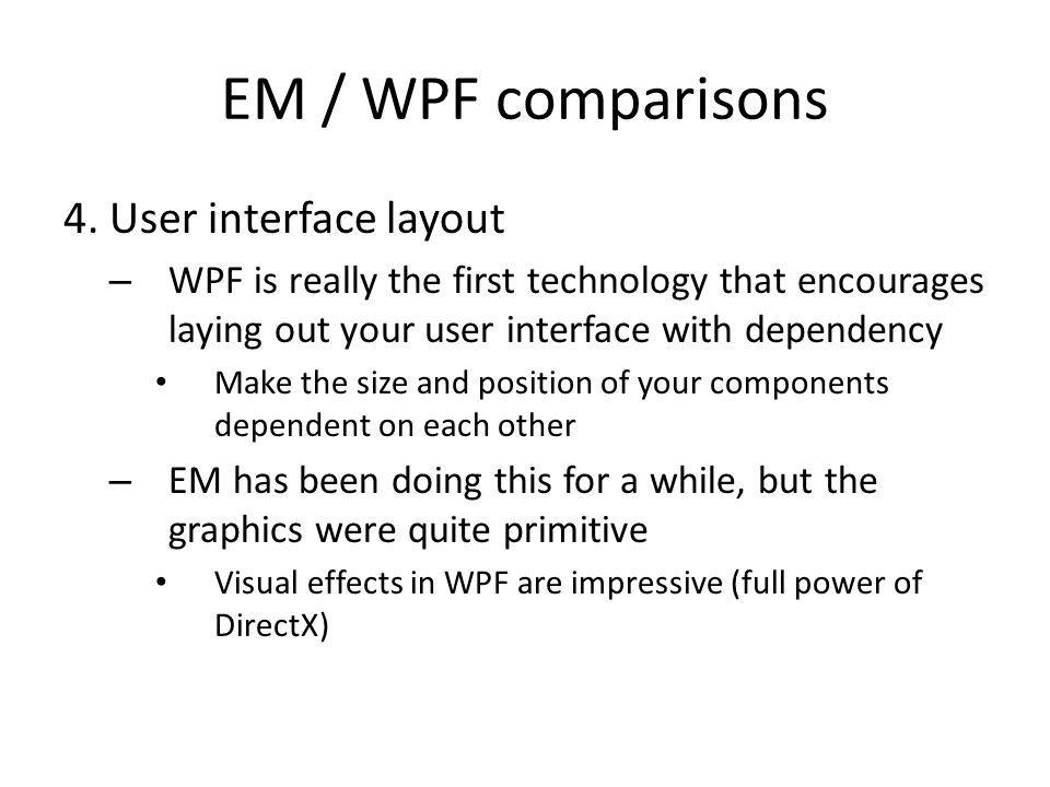 EM / WPF comparisons 4. User interface layout – WPF is really the first technology that encourages laying out your user interface with dependency Make