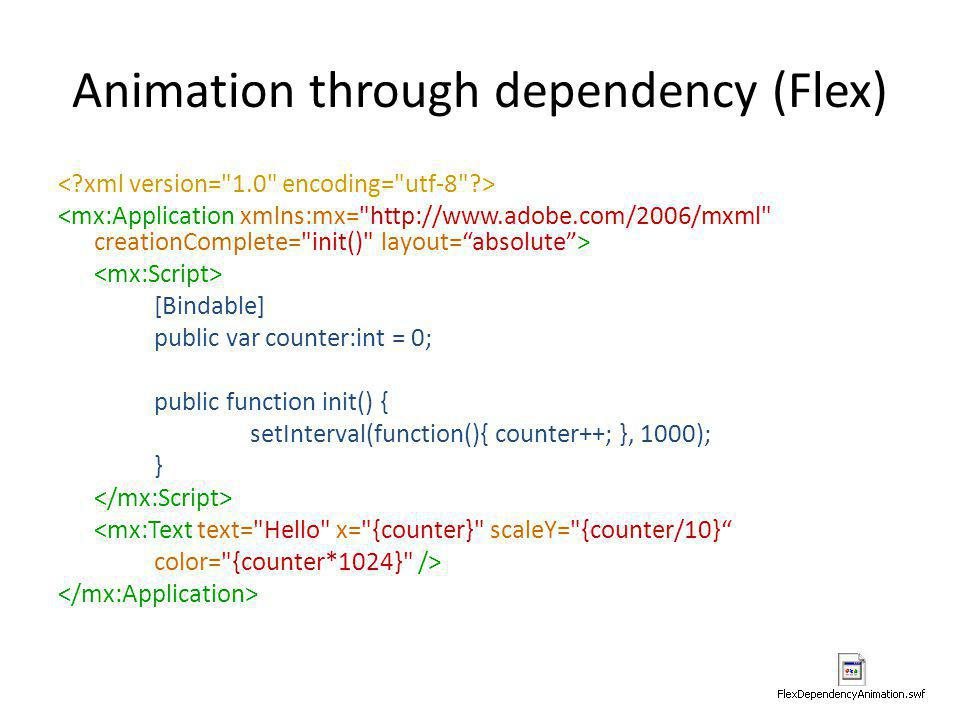 Animation through dependency (Flex) [Bindable] public var counter:int = 0; public function init() { setInterval(function(){ counter++; }, 1000); } <mx
