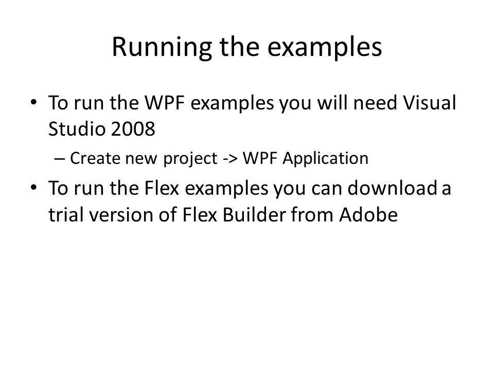 Running the examples To run the WPF examples you will need Visual Studio 2008 – Create new project -> WPF Application To run the Flex examples you can