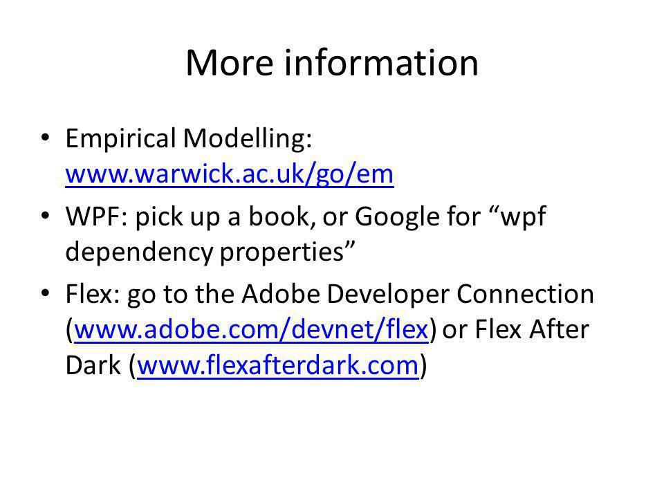 More information Empirical Modelling: www.warwick.ac.uk/go/em www.warwick.ac.uk/go/em WPF: pick up a book, or Google for wpf dependency properties Flex: go to the Adobe Developer Connection (www.adobe.com/devnet/flex) or Flex After Dark (www.flexafterdark.com)www.adobe.com/devnet/flexwww.flexafterdark.com