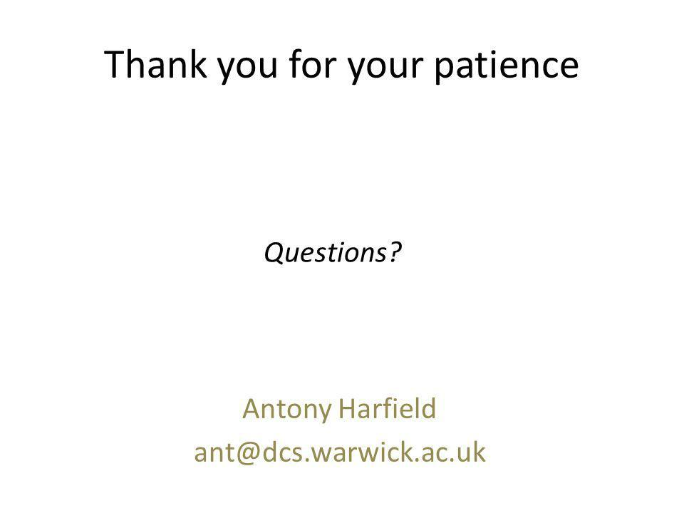 Thank you for your patience Antony Harfield ant@dcs.warwick.ac.uk Questions