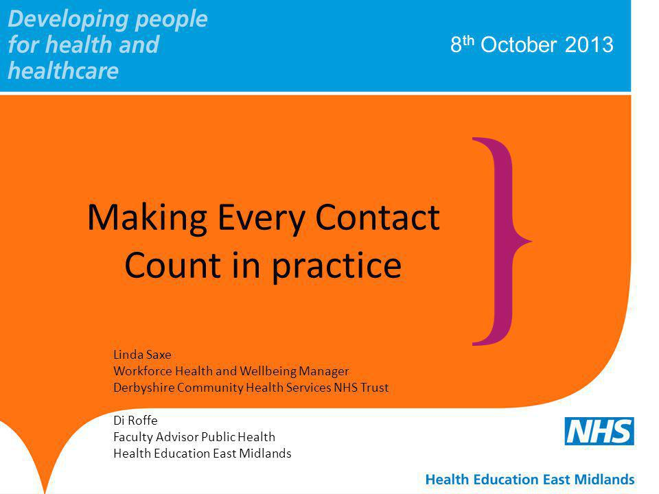 8 th October 2013 Making Every Contact Count in practice Linda Saxe Workforce Health and Wellbeing Manager Derbyshire Community Health Services NHS Trust Di Roffe Faculty Advisor Public Health Health Education East Midlands