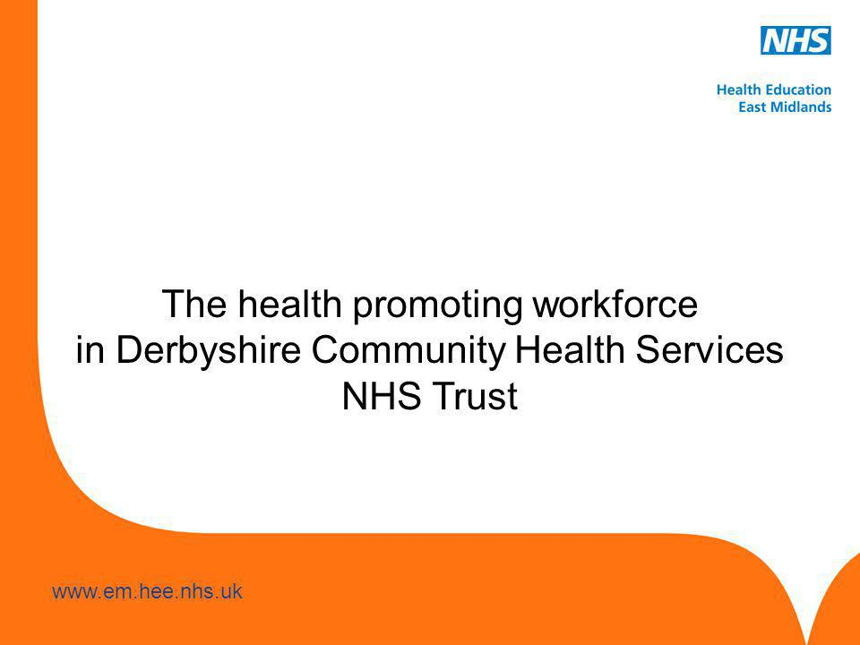 www.hee.nhs.uk www.em.hee.nhs.uk The health promoting workforce in Derbyshire Community Health Services NHS Trust