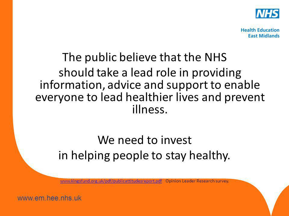 www.hee.nhs.uk www.em.hee.nhs.uk The public believe that the NHS should take a lead role in providing information, advice and support to enable everyone to lead healthier lives and prevent illness.