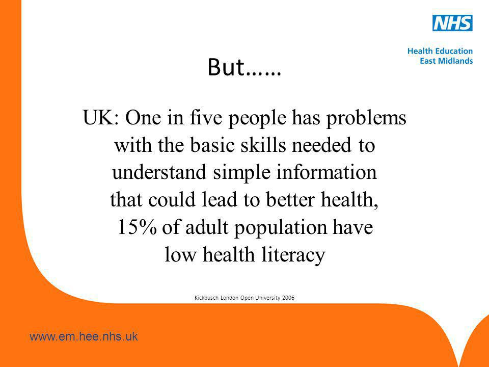 www.hee.nhs.uk www.em.hee.nhs.uk But…… UK: One in five people has problems with the basic skills needed to understand simple information that could lead to better health, 15% of adult population have low health literacy Kickbusch London Open University 2006