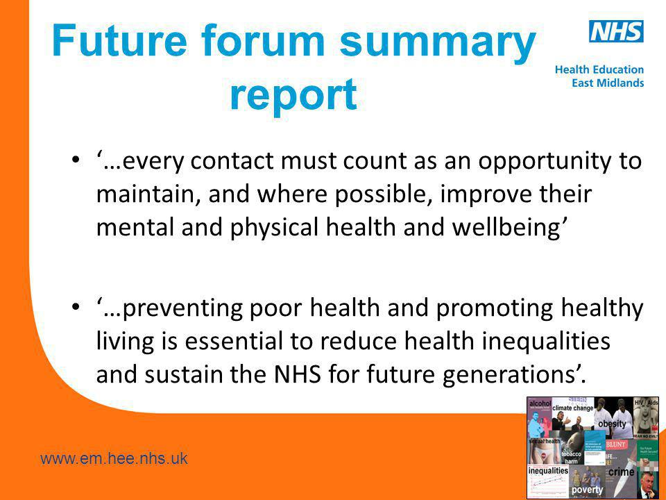www.hee.nhs.uk www.em.hee.nhs.uk Future forum summary report '…every contact must count as an opportunity to maintain, and where possible, improve their mental and physical health and wellbeing' '…preventing poor health and promoting healthy living is essential to reduce health inequalities and sustain the NHS for future generations'.