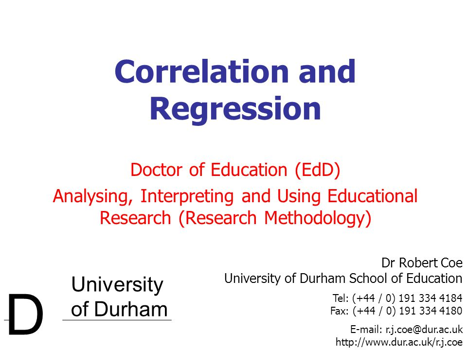 University of Durham D Dr Robert Coe University of Durham School of Education Tel: (+44 / 0) 191 334 4184 Fax: (+44 / 0) 191 334 4180 E-mail: r.j.coe@dur.ac.uk http://www.dur.ac.uk/r.j.coe Correlation and Regression Doctor of Education (EdD) Analysing, Interpreting and Using Educational Research (Research Methodology)