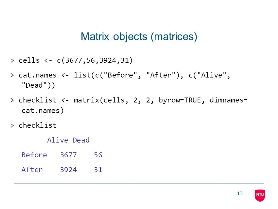 13 Matrix objects (matrices) > cells <- c(3677,56,3924,31) > cat.names <- list(c(