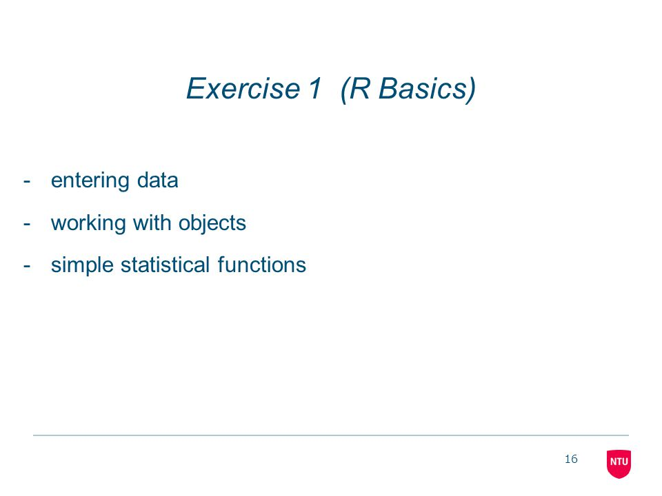 16 Exercise 1 (R Basics) -entering data -working with objects -simple statistical functions
