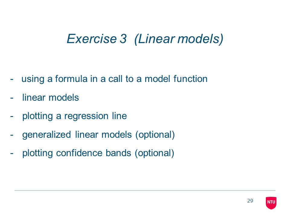 29 Exercise 3 (Linear models) - using a formula in a call to a model function -linear models -plotting a regression line -generalized linear models (o