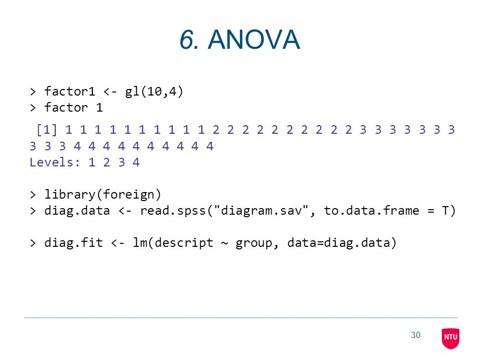 30 6. ANOVA > factor1 factor 1 [1] 1 1 1 1 1 1 1 1 1 1 2 2 2 2 2 2 2 2 2 2 3 3 3 3 3 3 3 3 3 3 4 4 4 4 4 4 4 4 4 4 Levels: 1 2 3 4 > library(foreign)