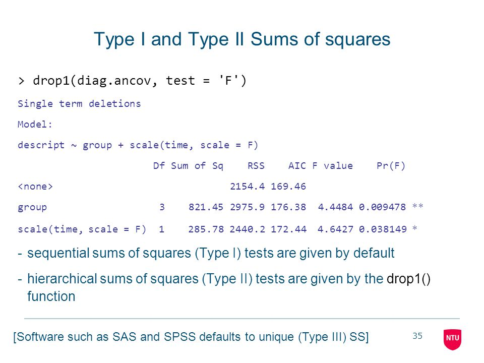 35 Type I and Type II Sums of squares > drop1(diag.ancov, test = 'F') Single term deletions Model: descript ~ group + scale(time, scale = F) Df Sum of