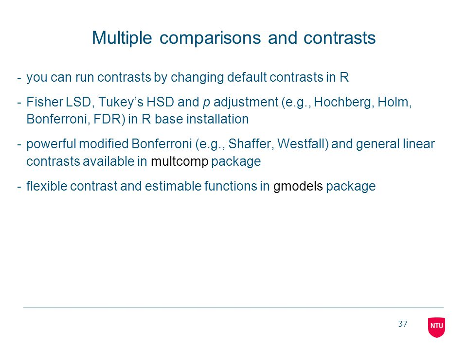 37 Multiple comparisons and contrasts -you can run contrasts by changing default contrasts in R -Fisher LSD, Tukey's HSD and p adjustment (e.g., Hochb