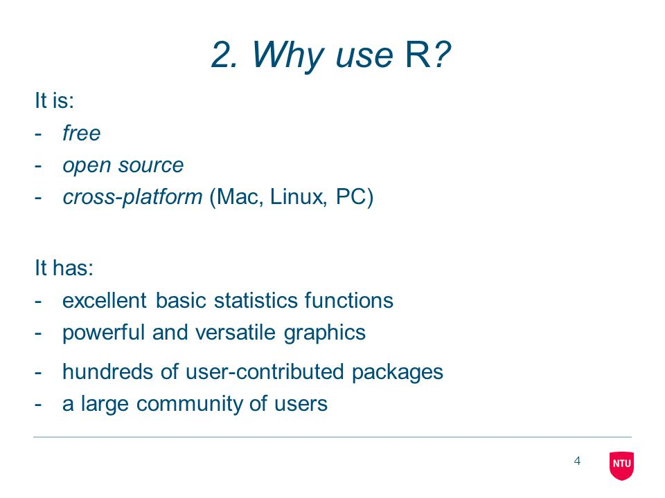 4 2. Why use R? It is: -free -open source -cross-platform (Mac, Linux, PC) It has: -excellent basic statistics functions -powerful and versatile graph