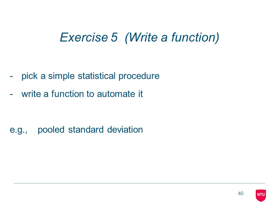 40 Exercise 5 (Write a function) -pick a simple statistical procedure -write a function to automate it e.g.,pooled standard deviation