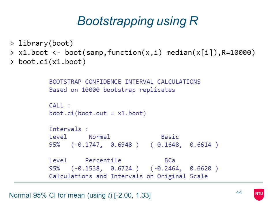 44 Bootstrapping using R > library(boot) > x1.boot <- boot(samp,function(x,i) median(x[i]),R=10000) > boot.ci(x1.boot) BOOTSTRAP CONFIDENCE INTERVAL C