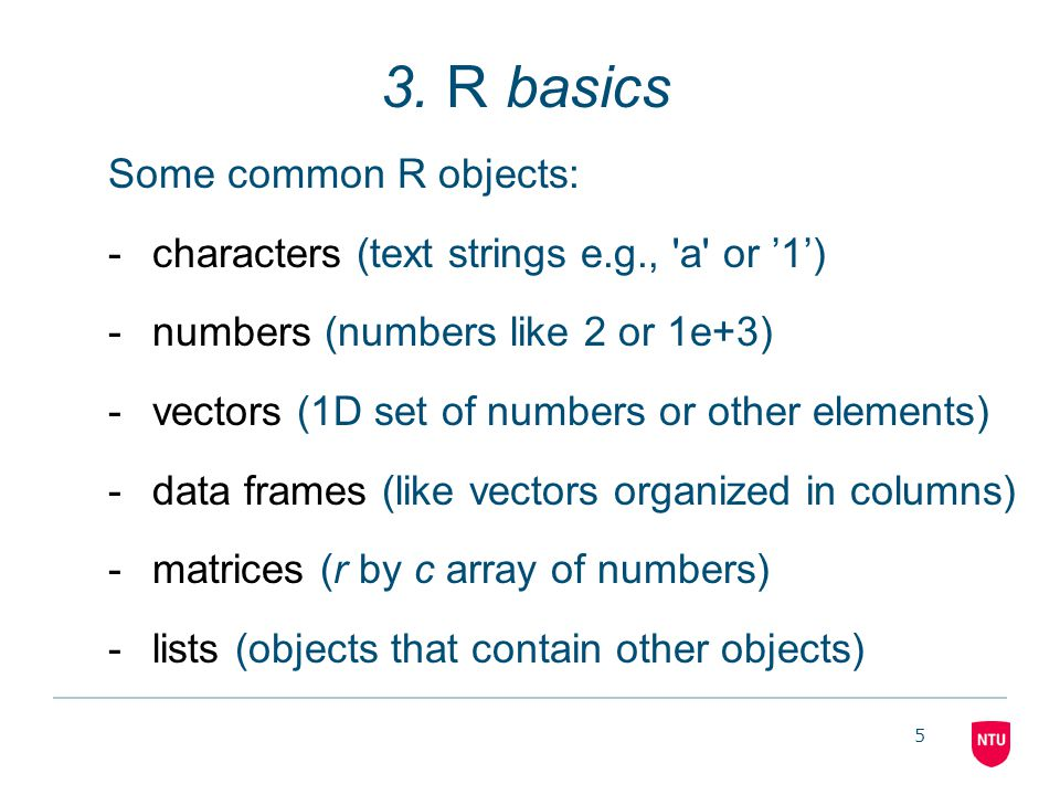 5 3. R basics Some common R objects: -characters (text strings e.g., 'a' or '1') -numbers (numbers like 2 or 1e+3) -vectors (1D set of numbers or othe