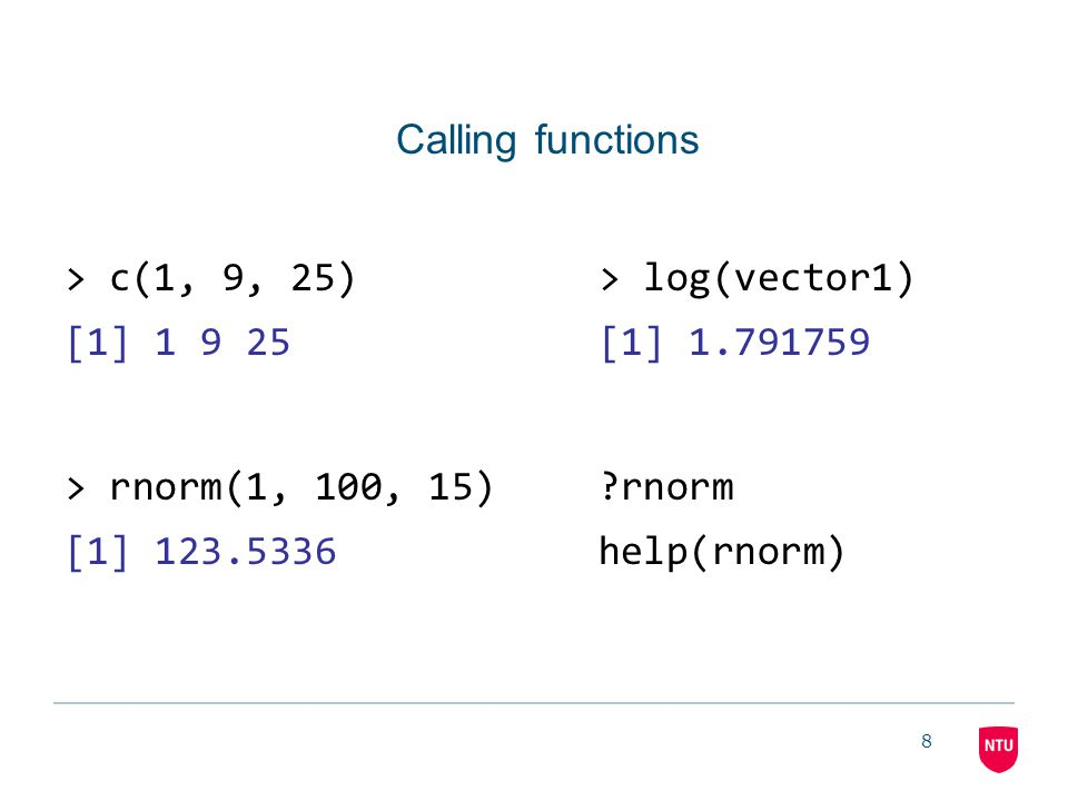 8 Calling functions >c(1, 9, 25)> log(vector1) [1] 1 9 25[1] 1.791759 > rnorm(1, 100, 15) rnorm [1] 123.5336help(rnorm)