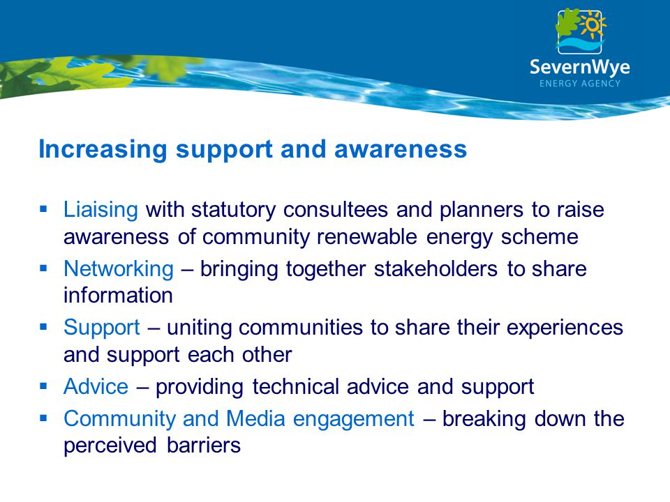 Increasing support and awareness  Liaising with statutory consultees and planners to raise awareness of community renewable energy scheme  Networking – bringing together stakeholders to share information  Support – uniting communities to share their experiences and support each other  Advice – providing technical advice and support  Community and Media engagement – breaking down the perceived barriers