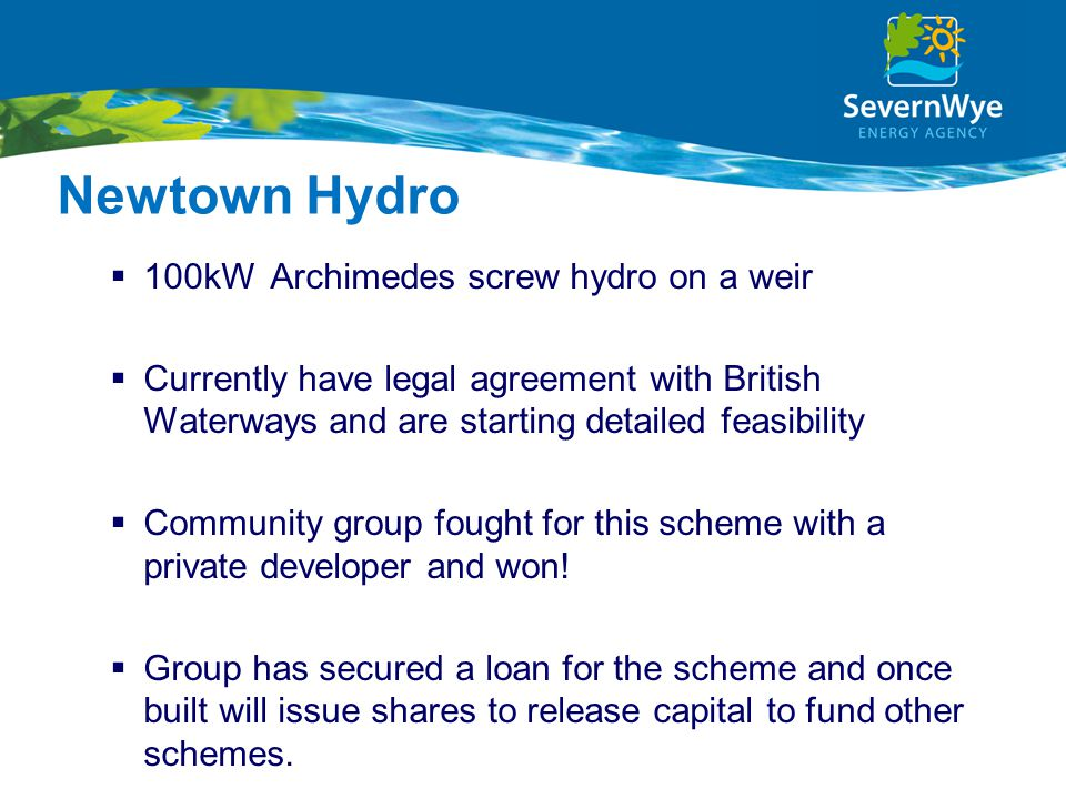 Newtown Hydro  100kWArchimedes screw hydro on a weir  Currently have legal agreement with British Waterways and are starting detailed feasibility  Community group fought for this scheme with a private developer and won.