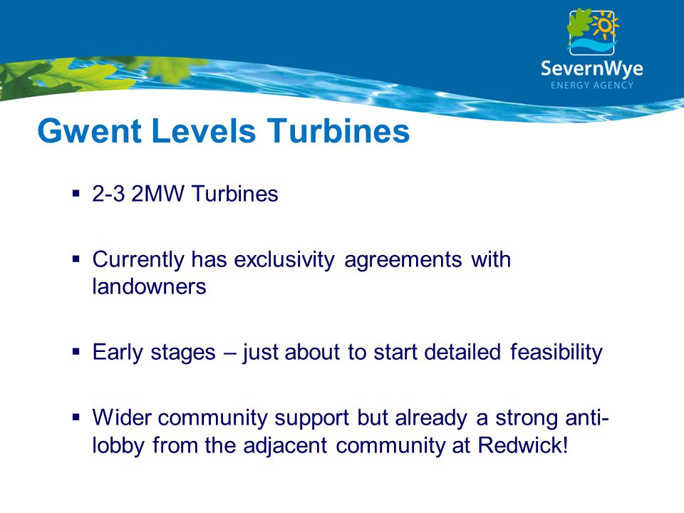 Gwent Levels Turbines  2-3 2MW Turbines  Currently has exclusivity agreements with landowners  Early stages – just about to start detailed feasibility  Wider community support but already a strong anti- lobby from the adjacent community at Redwick!