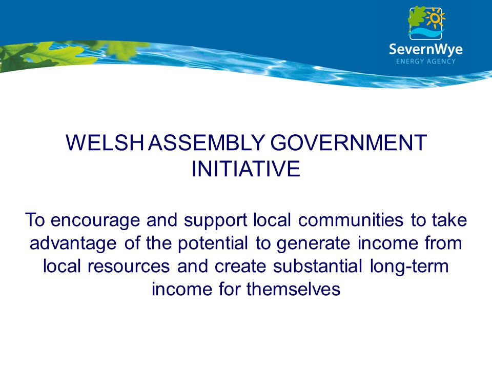 WELSH ASSEMBLY GOVERNMENT INITIATIVE To encourage and support local communities to take advantage of the potential to generate income from local resou