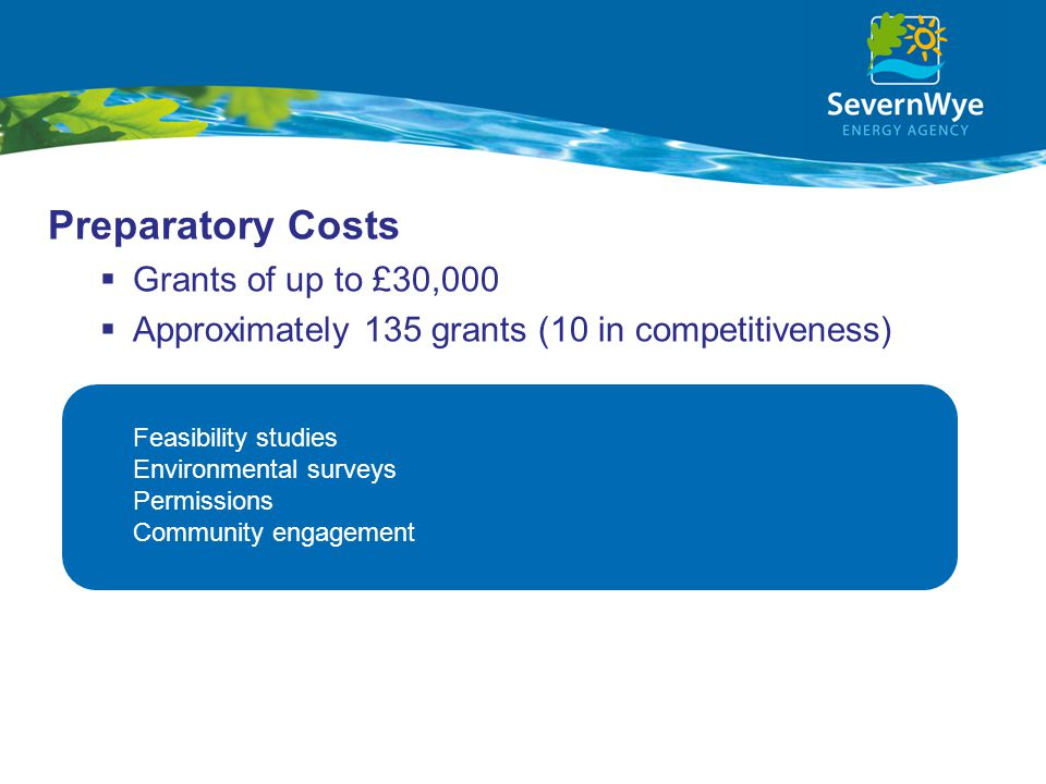 Preparatory Costs  Grants of up to £30,000  Approximately 135 grants (10 in competitiveness) Feasibility studies Environmental surveys Permissions Community engagement