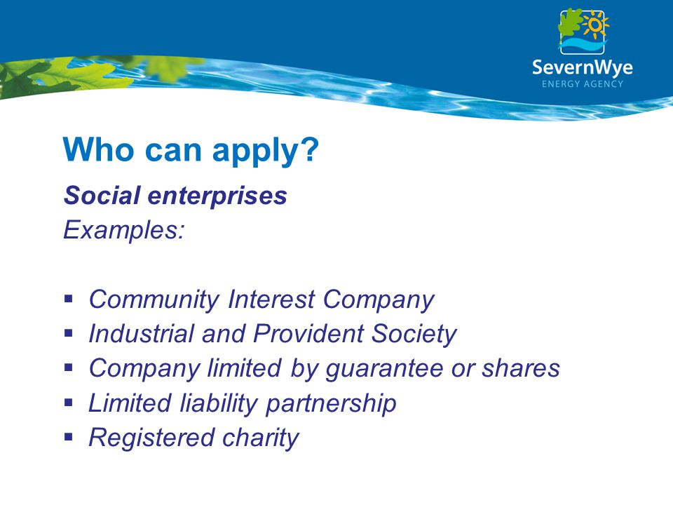 Who can apply? Social enterprises Examples:  Community Interest Company  Industrial and Provident Society  Company limited by guarantee or shares 