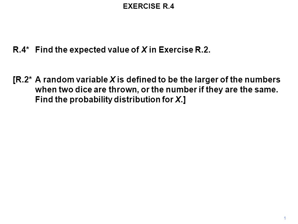 EXERCISE R.4 1 R.4*Find the expected value of X in Exercise R.2.
