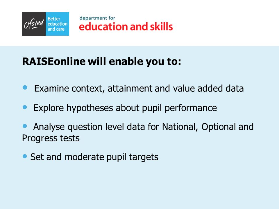 RAISEonline will enable you to: Examine context, attainment and value added data Explore hypotheses about pupil performance Analyse question level data for National, Optional and Progress tests Set and moderate pupil targets