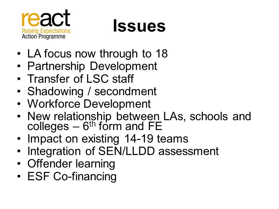 Issues LA focus now through to 18 Partnership Development Transfer of LSC staff Shadowing / secondment Workforce Development New relationship between LAs, schools and colleges – 6 th form and FE Impact on existing 14-19 teams Integration of SEN/LLDD assessment Offender learning ESF Co-financing
